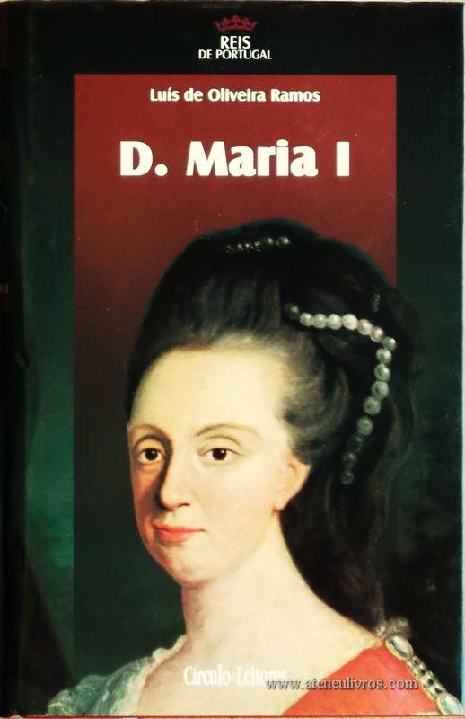 Luís de Oliveira Ramos – D. Maria I – 4.ª Dinastia - Círculo de Leitores – Lisboa – 2006. Desc. 328 pág. / 24,5 cm x 16 cm / E. Ilust. «€15.00»