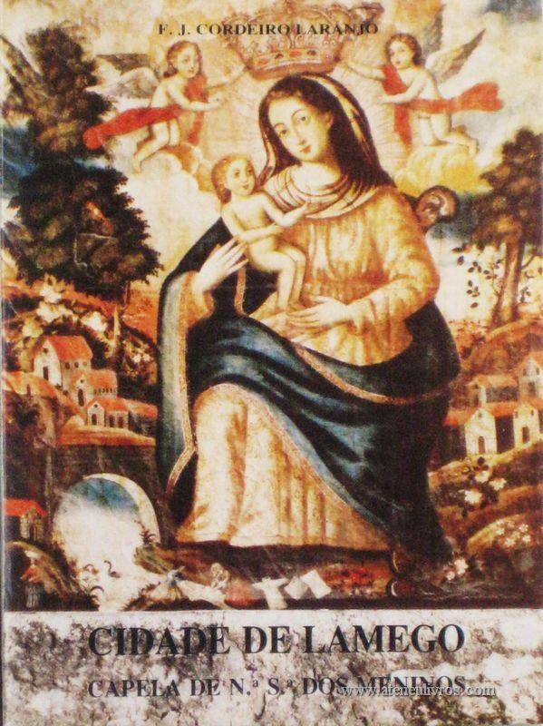 F.J. Cordeiro Laranjo – Cidade de Lamego (Capela de N.ª S.ª dos Meninos) – Edição Câmara Municipal de Lamego – 1990. Desc. 57 pág / 16,5 cm x 12 cm / Br. Ilust. «€5.00»