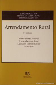 Jorge Aragão Seia, Manuel da Costa Calvão e Cristina Aragão Seia - Arrendamento Rural - Almedina - Coimbra - 2000. Desc. 641 pág / 23,5 cm x 16 cm / Br. «€25.00»