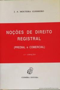 J. A. Mouteira Guerreiro - Noções de Direito Registral (Predial e Comercial) - Coimbra Editora - Coimbra - 1994. Desc. 448 pág / 23 cm x 16 cm / Br. «€15.00»