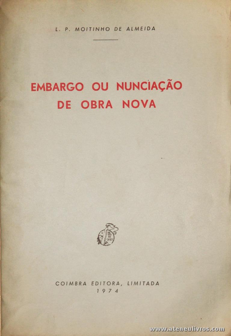 L. P. Moitinho de Almeida - Embargo ou Nunciação de Obra Nova - Coimbra Editora - Coimbra - 1974. Desc. 64 pág / 24 cm x 17 cm / Br. «€10.00»