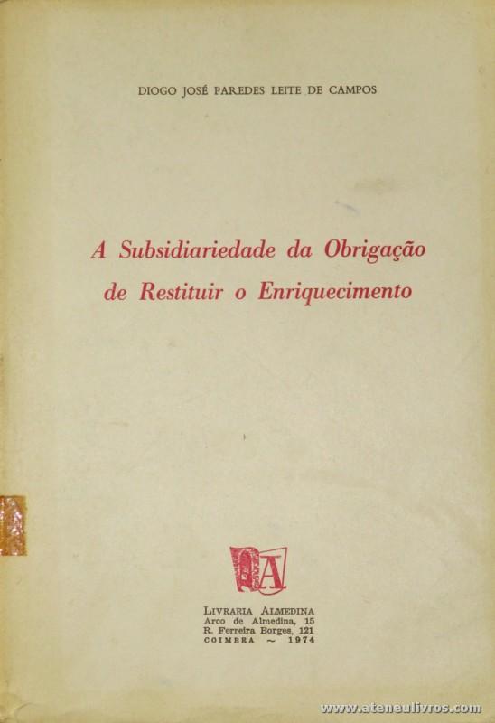 Diogo José Paredes Leite de Campos - A Subsidiariedade da Obrigação de Restituir o Enriquecimento - Livraria Almedina - Coimbra - 1974. Desc. 531 pág / 23 cm x 16 cm / Br. «€25.00»