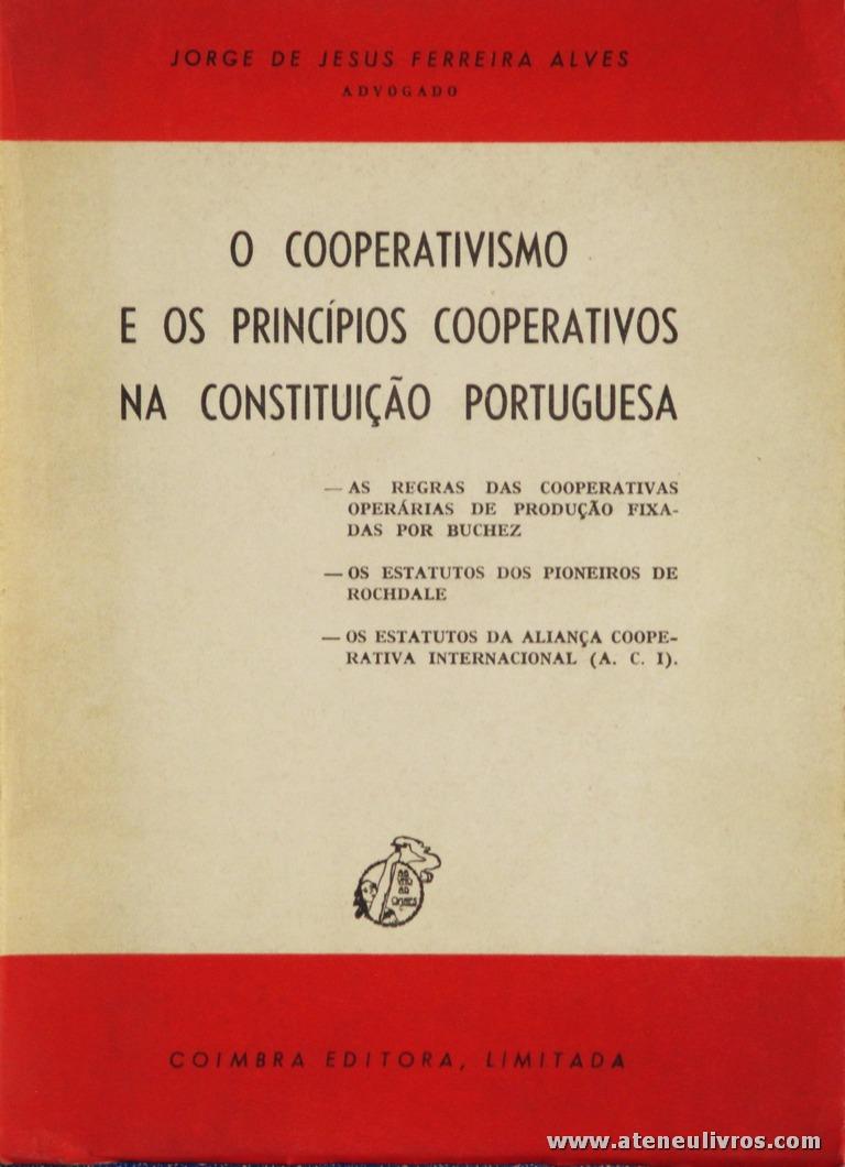 Jorge de Jesus Ferreira Alves - O Cooperativismo e os Princípios Cooperativos na Constituição Portuguesa - Coimbra Editora - Coimbra - 1980. Desc. 135 pág / 21 cm x 15 cm / Br. «€8.00»