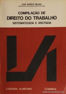 José Barros Moura - Compilação de Direito do Trabalho «Sistematizado e Anotada» - Livraria Almedina - Coimbra - 673 pág / 23 cm x 16 cm / Br. «€15.00»