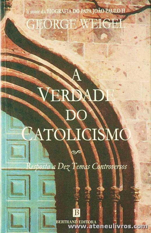 George Weigel - A Verdade do Catolicismo «Resposta de Dez Temas Controversos» - Bertrand Editora - Lisboa - 2002. Desc. 182 pág «€10.00»