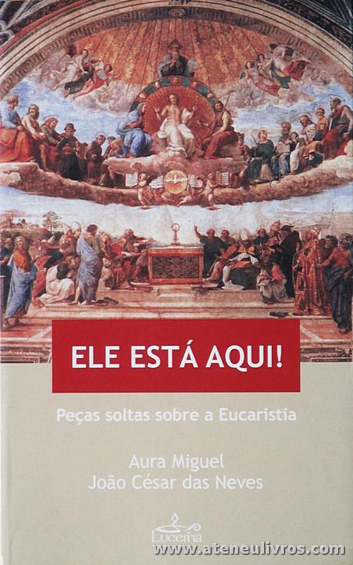 Aura Miguel e João César das Neves - Ele Esta Aqui «peças Soltas Sobre a Eucaristia» - Lucena - Lisboa. 2005. Desc. 318 pág «€10.00»