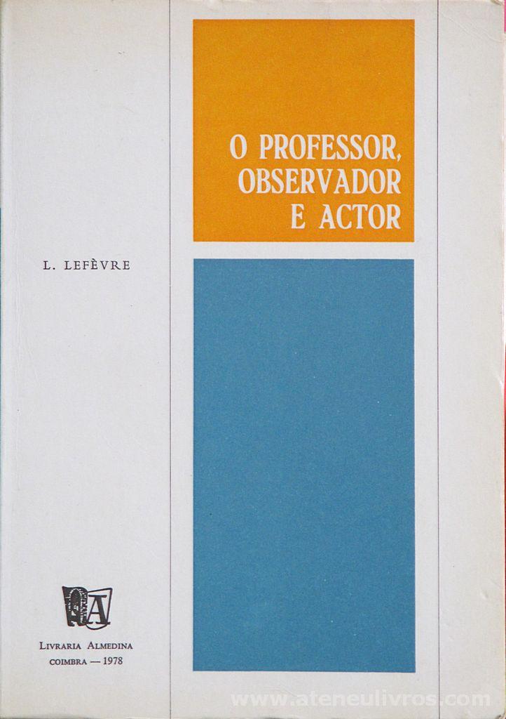 L. Lefevre - O Professor Observador e Actor - Livraria Almedina - Coimbra - 1978. Desc. 126 pág / 21 cm x 15 cm / Br.