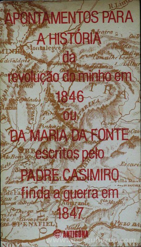 Apontamentos para a História da Revolução do Minho em 1846 ou da Maria da Fonte Escritos pelo Padre Casimiro Finda a Guerra em 1847